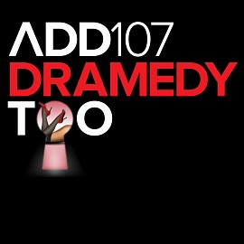 ADD107 - Dramedy Too
