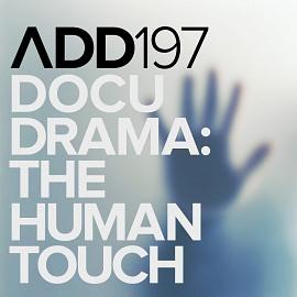 ADD197 - Docudrama: The Human Touch